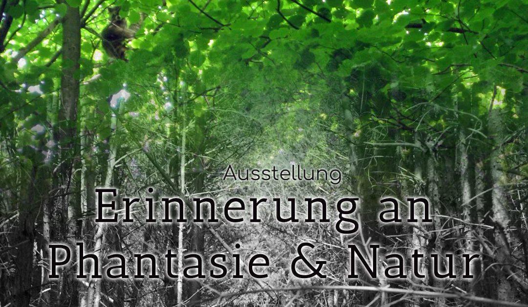 "Ausstellung ""Erinnerung an Phantasie & Natur"""